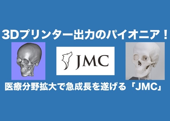 3Dプリンター出力サービスのパイオニア!医療分野拡大で急成長を遂げる「JMC」