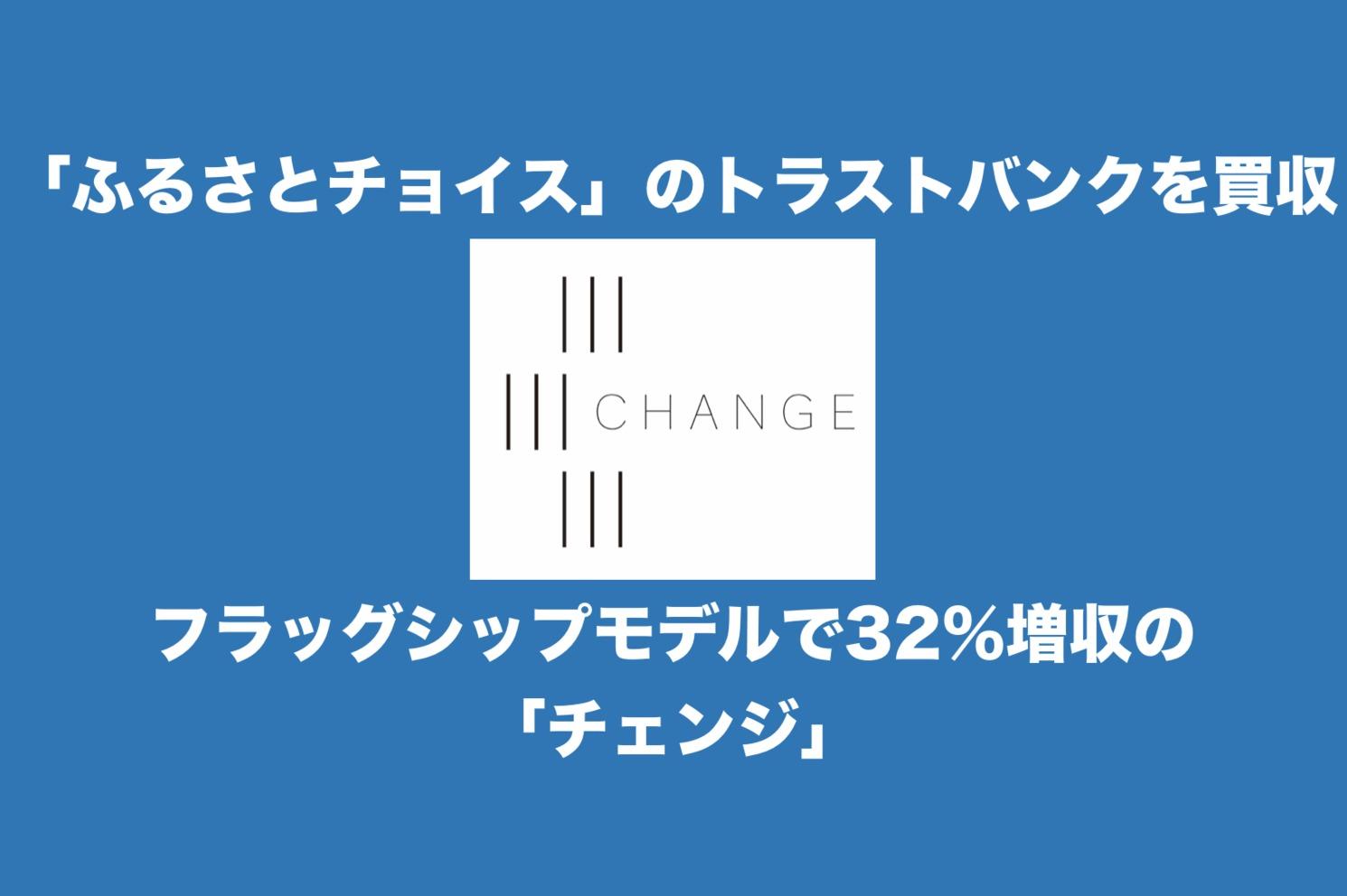 「ふるさとチョイス」のトラストバンクを48.1億円で買収!フラッグシップモデルで32%増収の「チェンジ」