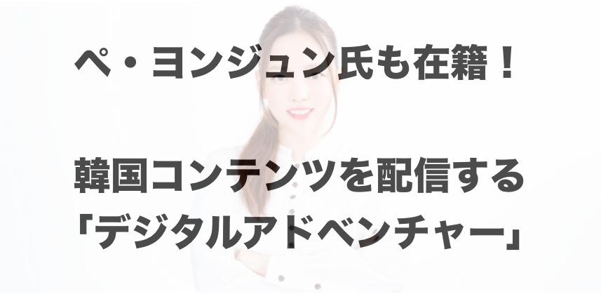 ぺ・ヨンジュン氏も在籍!韓国コンテンツを配信する「デジタルアドベンチャー」