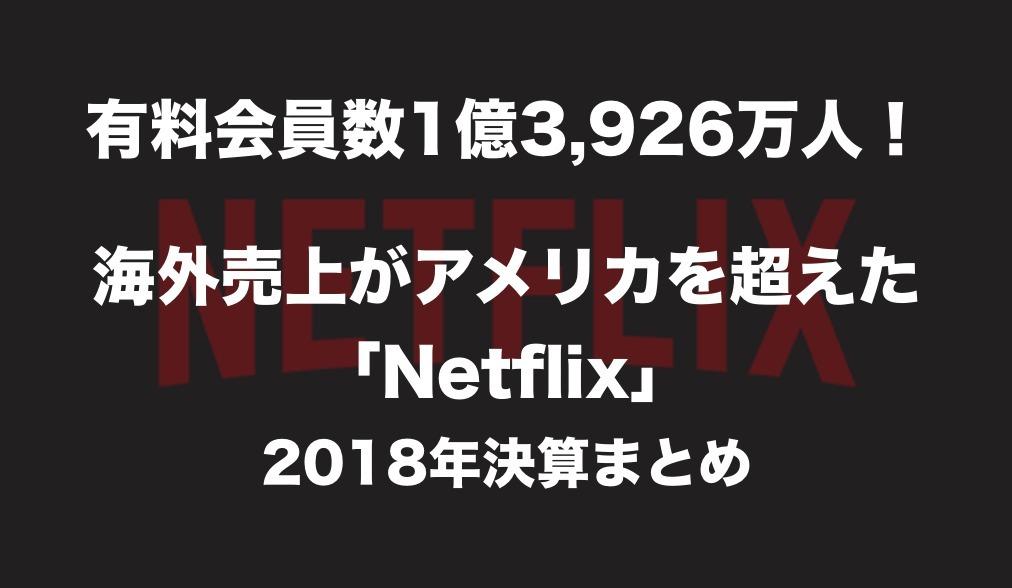 有料会員数1億3,926万人!海外売上がアメリカ国内を超えた「Netflix」2018年決算まとめ
