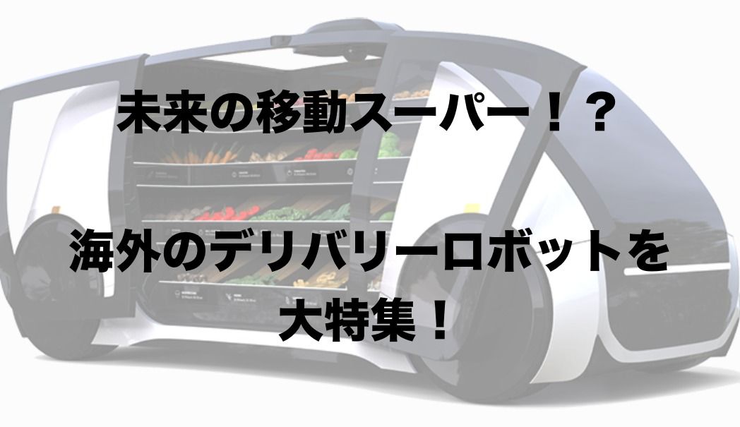 未来の移動スーパー!?海外のデリバリーロボット大特集