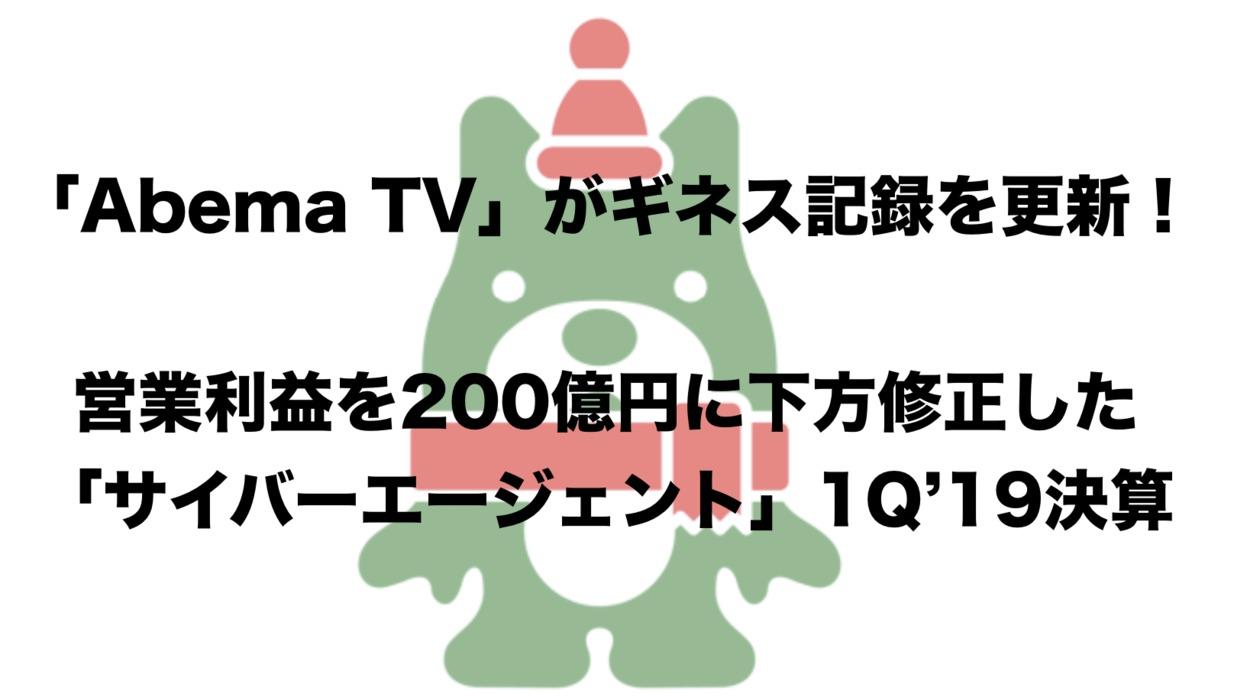 「Abema TV」がギネス記録更新!業績を下方修正した「サイバーエージェント」1Q'19決算まとめ