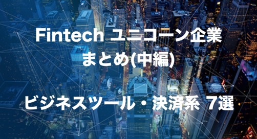 Fintechユニコーン企業まとめ中編(ビジネスツール・決済系Fintech7選)