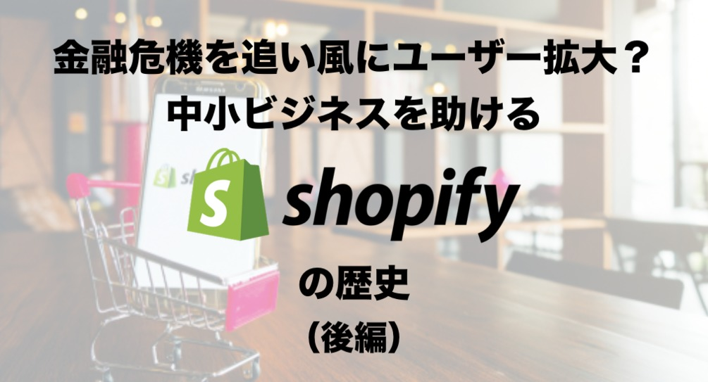 金融危機をきっかけにユーザー登録が加速!多くの中小ビジネスを助ける「Shopify」の歴史(後編)
