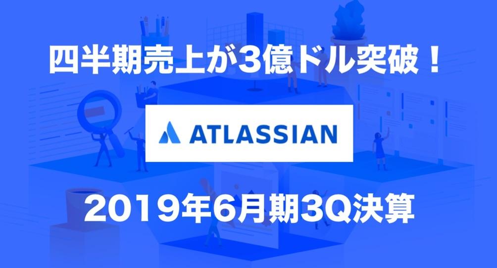 四半期売上が3億ドルを突破!「Atlassian」2019年6月期3Q決算を3枚でチェック