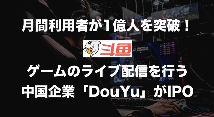月間利用者数が1億人を突破!テンセントも出資するゲームストリーミング企業「DouYu」がIPOを発表