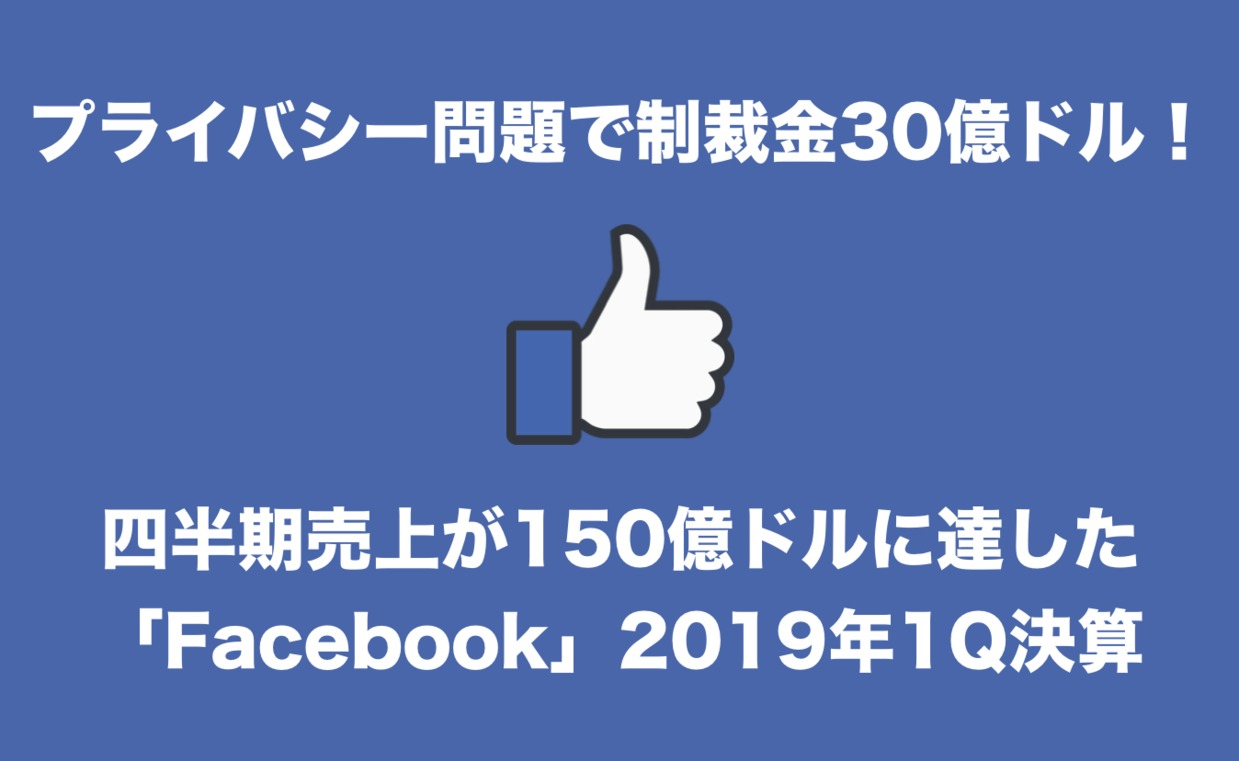 プライバシー問題で制裁金30億ドル!売上が150億ドルに達した「Facebook」2019年1Q決算