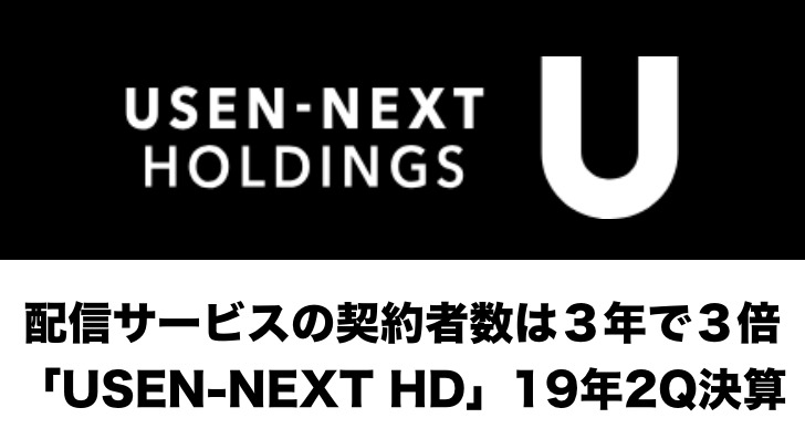 配信サービスの契約者数は3年で3倍「USEN-NEXT HD」2019年2Q決算