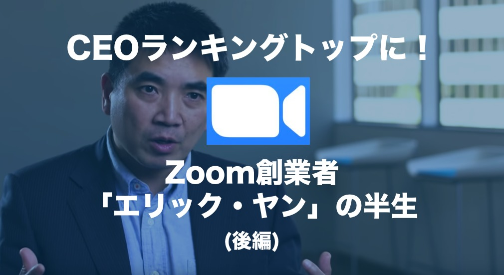CEOランキングトップに!Zoom創業者「エリック・ヤン」の半生(後編)