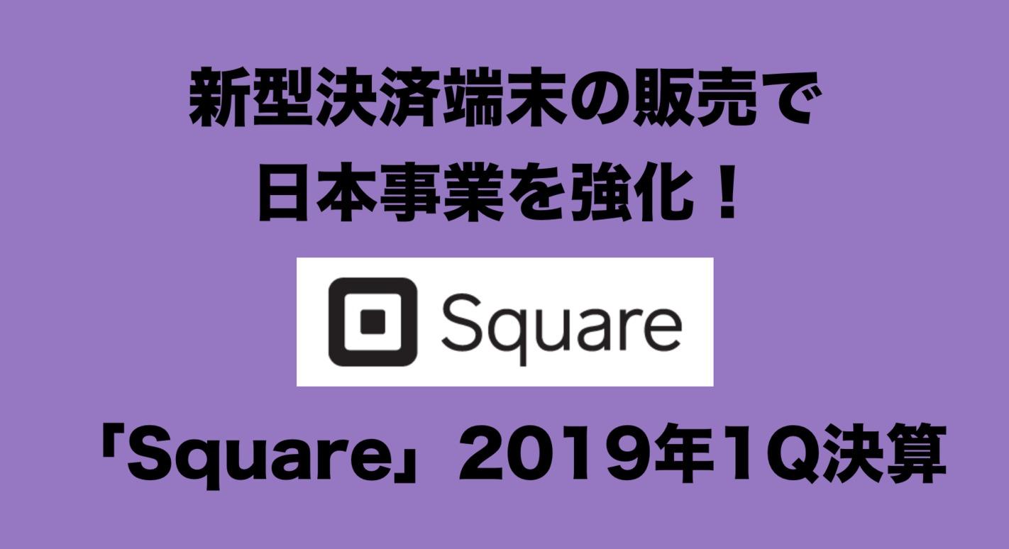 新型決済端末の販売で日本事業を強化!「Square」2019年1Q決算