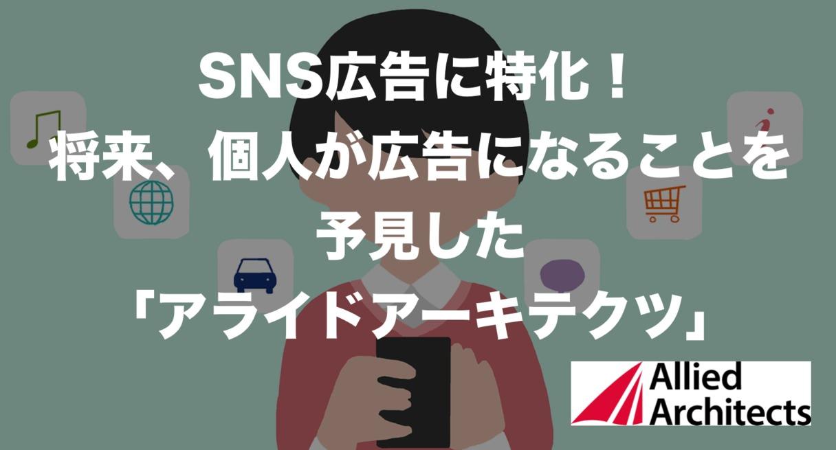 SNS広告に特化!将来、個人が広告になることを予見した「アライドアーキテクツ」