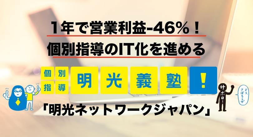 1年で営業利益-46%!個別指導のIT化を進める「明光ネットワークジャパン」