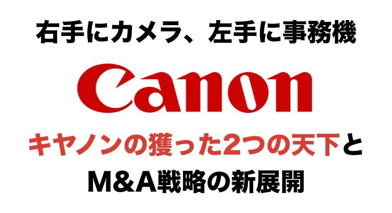 『右手にカメラ、左手に事務機』キヤノンの獲った2つの天下とM&A戦略の新展開!