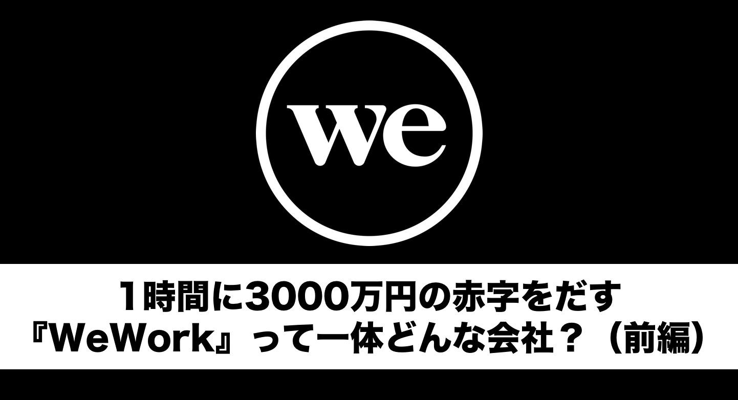 1時間に3,000万円の赤字をだす『WeWork』って一体どんな会社?(前編)