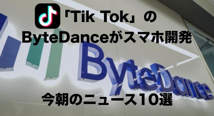 「ByteDance」がスマホ開発中と公表 今朝のニュース10選