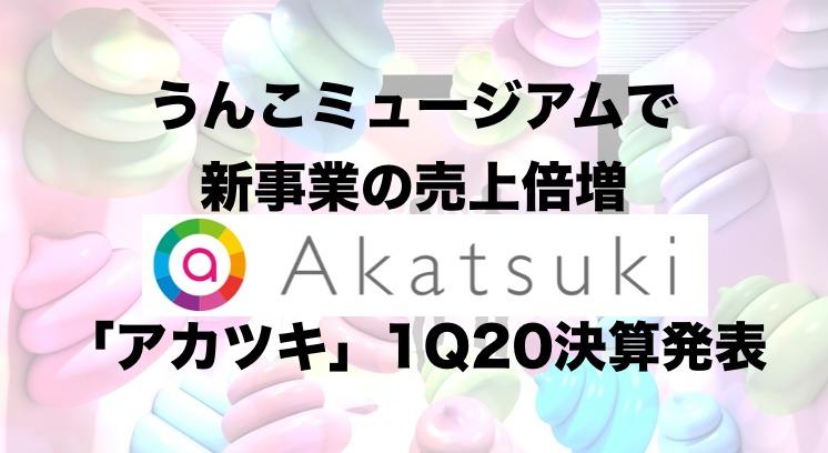 「アカツキ」1Q20決算:うんこミュージアムで新事業の売上が倍増!