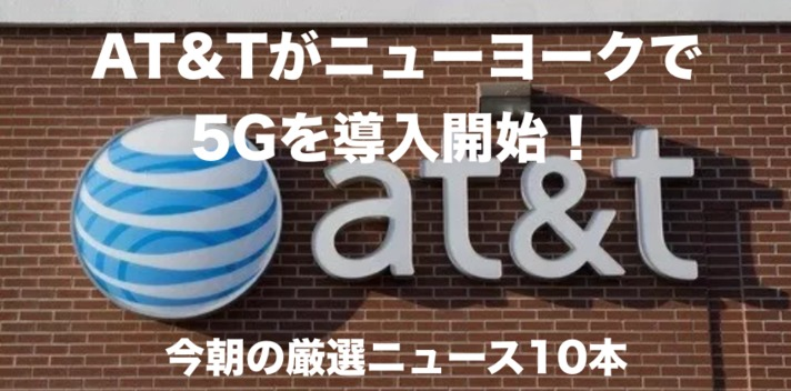 AT&Tがニューヨークで5Gを導入開始!今朝の厳選ニュース10本