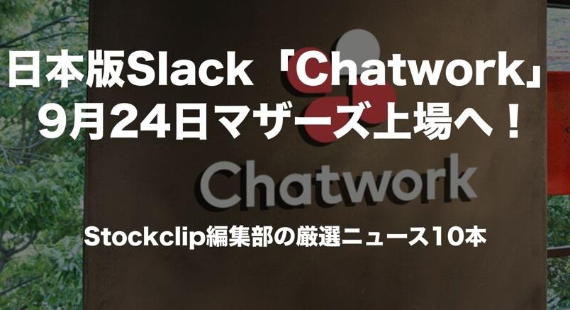 日本版Slack「Chatwork」9月24日マザーズ上場へ!今朝の厳選ニュース10本