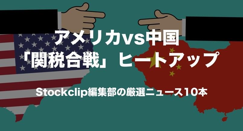 米中「関税合戦」ヒートアップ 週明けにチェックしたい厳選ニュース10本