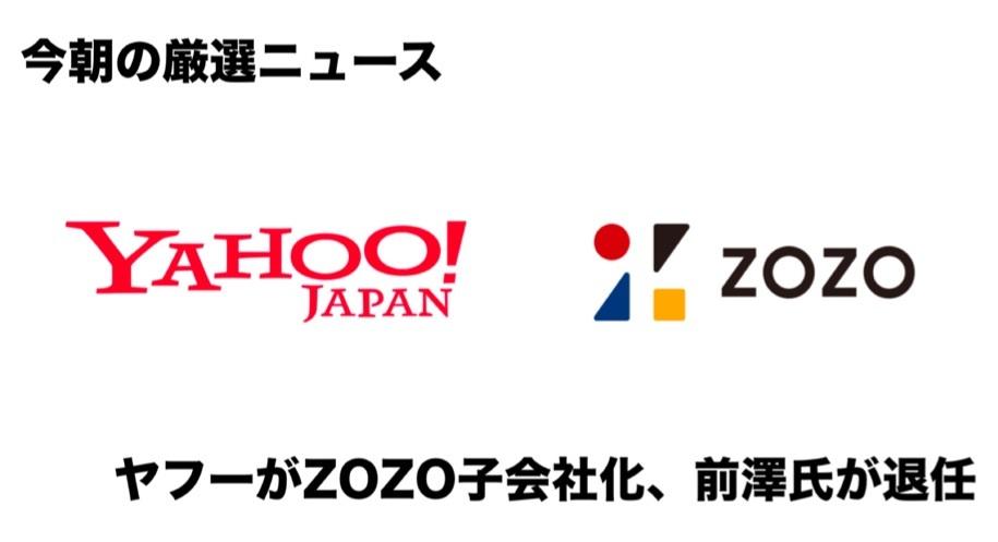 今朝の厳選ニュース10本:ヤフーが「ZOZO」子会社化を正式に発表